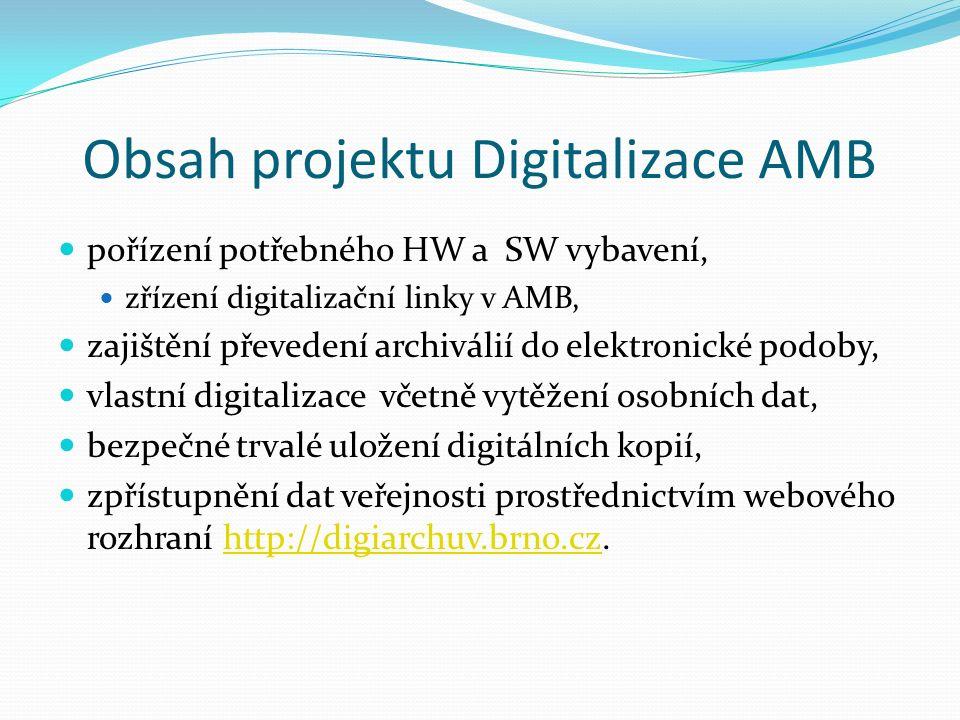 Obsah projektu Digitalizace AMB pořízení potřebného HW a SW vybavení, zřízení digitalizační linky v AMB, zajištění převedení archiválií do elektronické podoby, vlastní digitalizace včetně vytěžení osobních dat, bezpečné trvalé uložení digitálních kopií, zpřístupnění dat veřejnosti prostřednictvím webového rozhraní http://digiarchuv.brno.cz.http://digiarchuv.brno.cz