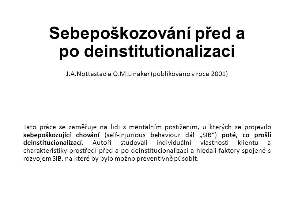 """Sebepoškozování před a po deinstitutionalizaci J.A.Nottestad a O.M.Linaker (publikováno v roce 2001) Tato práce se zaměřuje na lidi s mentálním postižením, u kterých se projevilo sebepoškozující chování (self-injurious behaviour dál """"SIB ) poté, co prošli deinstitucionalizací."""