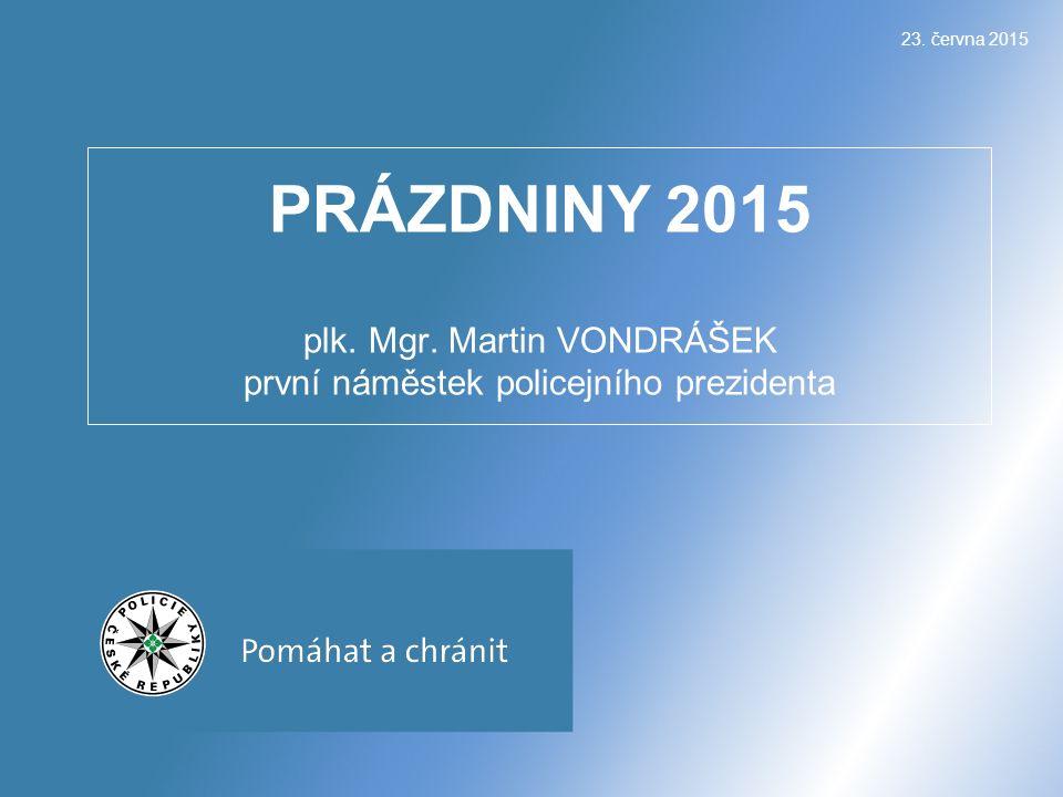 23. června 2015 PRÁZDNINY 2015 plk. Mgr. Martin VONDRÁŠEK první náměstek policejního prezidenta