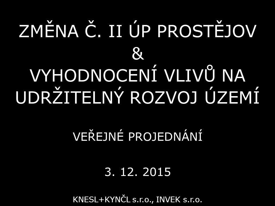 ZMĚNA Č. II ÚP PROSTĚJOV & VYHODNOCENÍ VLIVŮ NA UDRŽITELNÝ ROZVOJ ÚZEMÍ VEŘEJNÉ PROJEDNÁNÍ 3. 12. 2015 KNESL+KYNČL s.r.o., INVEK s.r.o.