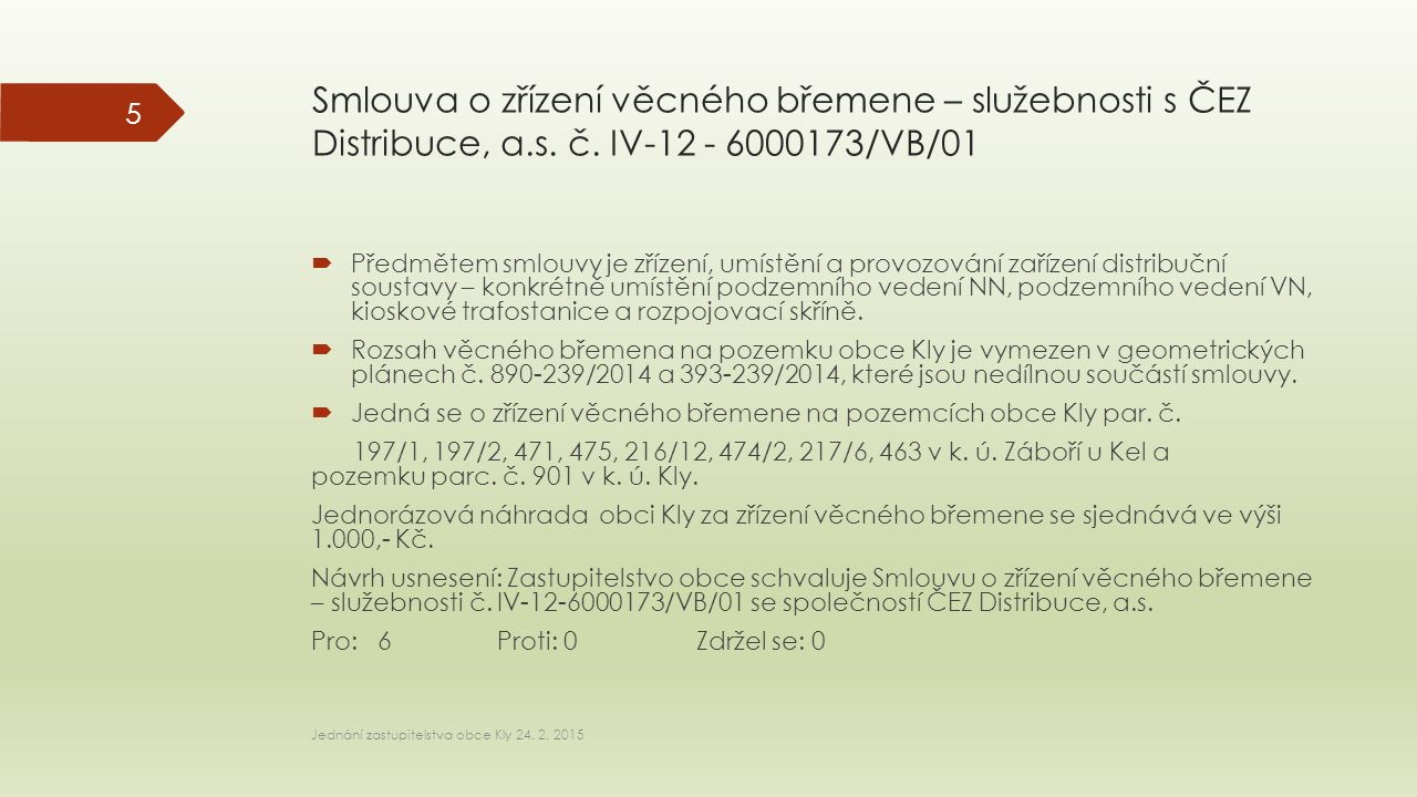 Smlouva o zřízení věcného břemene – služebnosti s ČEZ Distribuce, a.s. č. IV-12 - 6000173/VB/01  Předmětem smlouvy je zřízení, umístění a provozování