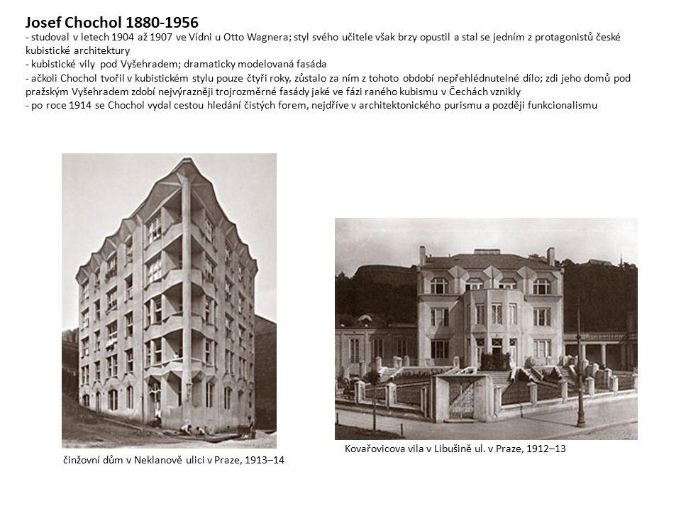 Josef Chochol 1880-1956 - studoval v letech 1904 až 1907 ve Vídni u Otto Wagnera; styl svého učitele však brzy opustil a stal se jedním z protagonistů české kubistické architektury - kubistické vily pod Vyšehradem; dramaticky modelovaná fasáda - ačkoli Chochol tvořil v kubistickém stylu pouze čtyři roky, zůstalo za ním z tohoto období nepřehlédnutelné dílo; zdi jeho domů pod pražským Vyšehradem zdobí nejvýrazněji trojrozměrné fasády jaké ve fázi raného kubismu v Čechách vznikly - po roce 1914 se Chochol vydal cestou hledání čistých forem, nejdříve v architektonického purismu a později funkcionalismu Kovařovicova vila v Libušině ul.
