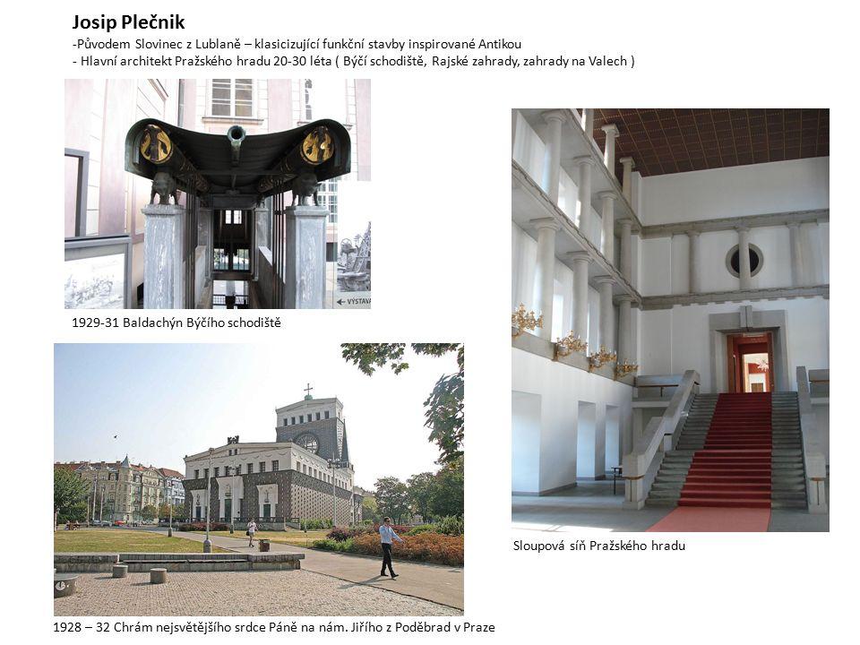 Josip Plečnik -Původem Slovinec z Lublaně – klasicizující funkční stavby inspirované Antikou - Hlavní architekt Pražského hradu 20-30 léta ( Býčí schodiště, Rajské zahrady, zahrady na Valech ) 1929-31 Baldachýn Býčího schodiště Sloupová síň Pražského hradu 1928 – 32 Chrám nejsvětějšího srdce Páně na nám.