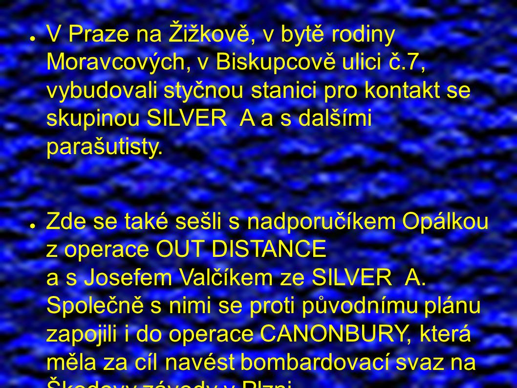 ● V Praze na Žižkově, v bytě rodiny Moravcových, v Biskupcově ulici č.7, vybudovali styčnou stanici pro kontakt se skupinou SILVER A a s dalšími parašutisty.