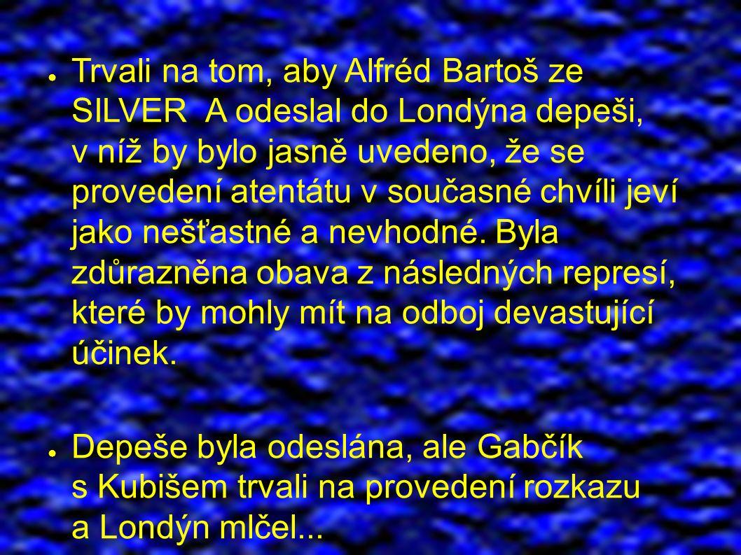 ● Trvali na tom, aby Alfréd Bartoš ze SILVER A odeslal do Londýna depeši, v níž by bylo jasně uvedeno, že se provedení atentátu v současné chvíli jeví jako nešťastné a nevhodné.