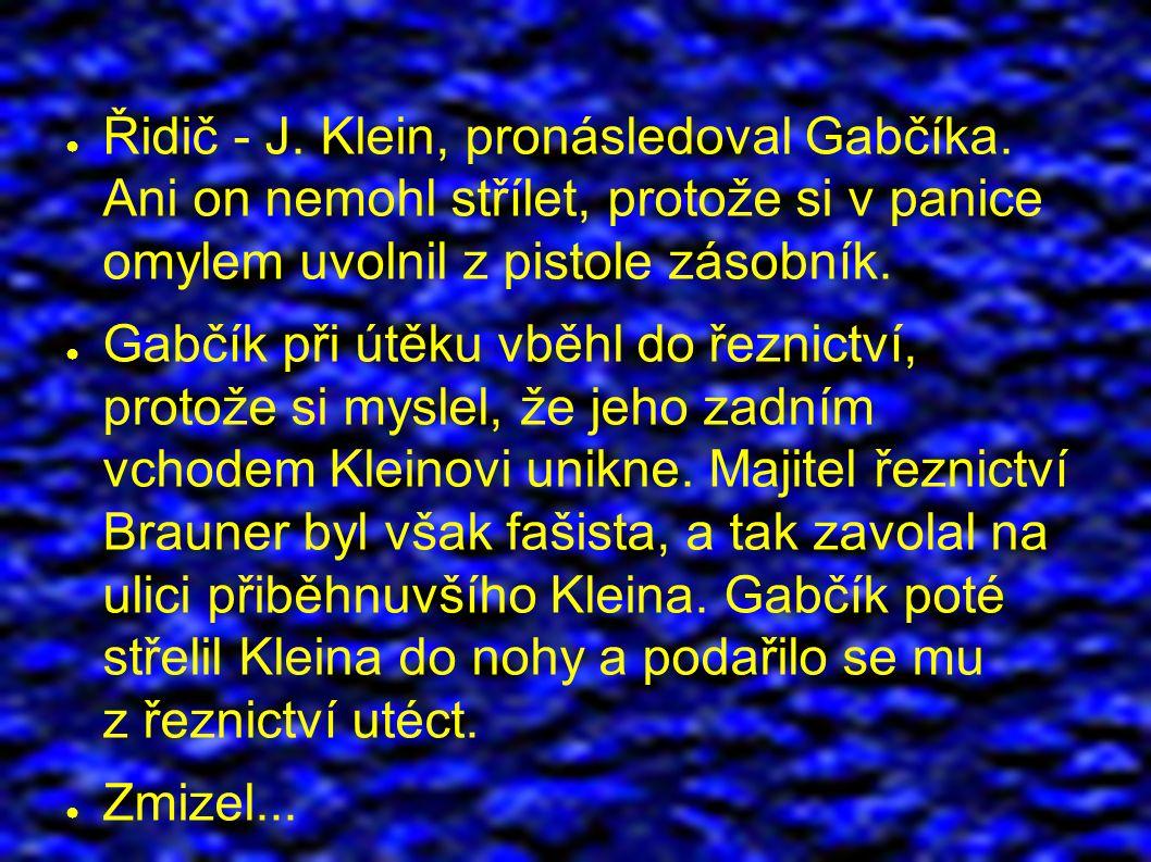 ● Řidič - J. Klein, pronásledoval Gabčíka.