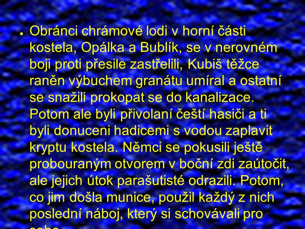 ● Obránci chrámové lodi v horní části kostela, Opálka a Bublík, se v nerovném boji proti přesile zastřelili, Kubiš těžce raněn výbuchem granátu umíral a ostatní se snažili prokopat se do kanalizace.