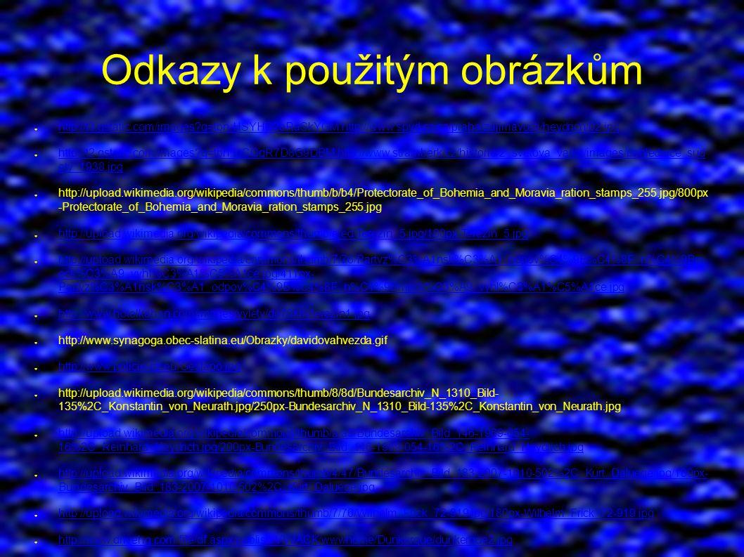 Odkazy k použitým obrázkům ● http://t3.gstatic.com/images q=tbn:HSYHB2oRaSkYGM:http://www.spvd.cz/cz/praha/zajimavosti/heydrich/02.jpg http://t3.gstatic.com/images q=tbn:HSYHB2oRaSkYGM:http://www.spvd.cz/cz/praha/zajimavosti/heydrich/02.jpg ● http://t2.gstatic.com/images q=tbn:IgCOqR7D8G9DBM:http://www.stramberk.cz/historie/2_svetova_valka/images/pohlednice_sud ety_1938.jpg http://t2.gstatic.com/images q=tbn:IgCOqR7D8G9DBM:http://www.stramberk.cz/historie/2_svetova_valka/images/pohlednice_sud ety_1938.jpg ● http://upload.wikimedia.org/wikipedia/commons/thumb/b/b4/Protectorate_of_Bohemia_and_Moravia_ration_stamps_255.jpg/800px -Protectorate_of_Bohemia_and_Moravia_ration_stamps_255.jpg ● http://upload.wikimedia.org/wikipedia/commons/thumb/e/ed/Terezin_5.jpg/180px-Terezin_5.jpg http://upload.wikimedia.org/wikipedia/commons/thumb/e/ed/Terezin_5.jpg/180px-Terezin_5.jpg ● http://upload.wikimedia.org/wikipedia/commons/thumb/7/76/Partyz%C3%A1nsk%C3%A1_odpov%C4%9B%C4%8F_n%C4%9Bm eck%C3%A9_vyhl%C3%A1%C5%A1ce.jpg/411px- Partyz%C3%A1nsk%C3%A1_odpov%C4%9B%C4%8F_n%C4%9Bmeck%C3%A9_vyhl%C3%A1%C5%A1ce.jpg http://upload.wikimedia.org/wikipedia/commons/thumb/7/76/Partyz%C3%A1nsk%C3%A1_odpov%C4%9B%C4%8F_n%C4%9Bm eck%C3%A9_vyhl%C3%A1%C5%A1ce.jpg/411px- Partyz%C3%A1nsk%C3%A1_odpov%C4%9B%C4%8F_n%C4%9Bmeck%C3%A9_vyhl%C3%A1%C5%A1ce.jpg ● http://www.hotelkahan.com/images/vylety/do70km/terezin1.jpg http://www.hotelkahan.com/images/vylety/do70km/terezin1.jpg ● http://www.synagoga.obec-slatina.eu/Obrazky/davidovahvezda.gif ● http://www.policie-cz.eu/Gestapo.jpg http://www.policie-cz.eu/Gestapo.jpg ● http://upload.wikimedia.org/wikipedia/commons/thumb/8/8d/Bundesarchiv_N_1310_Bild- 135%2C_Konstantin_von_Neurath.jpg/250px-Bundesarchiv_N_1310_Bild-135%2C_Konstantin_von_Neurath.jpg ● http://upload.wikimedia.org/wikipedia/commons/thumb/a/a5/Bundesarchiv_Bild_146-1969-054- 16%2C_Reinhard_Heydrich.jpg/200px-Bundesarchiv_Bild_146-1969-054-16%2C_Reinhard_Heydrich.jpg http://upload.wikimedia.org/wikipedi