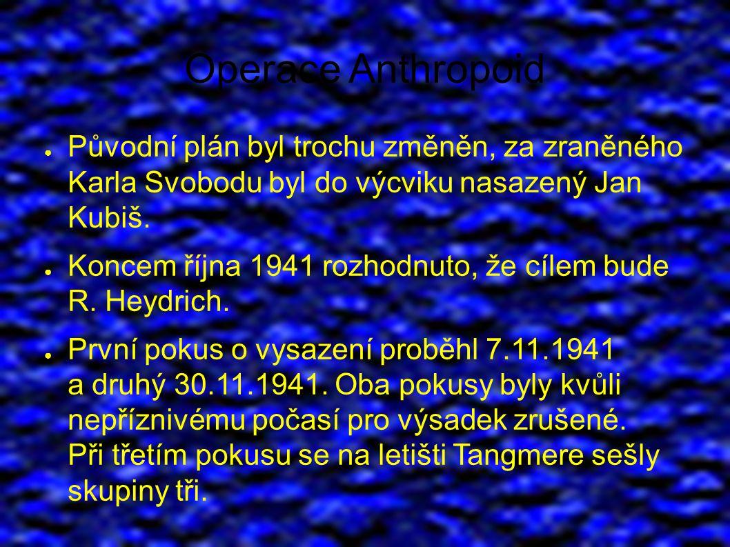Operace Anthropoid ● Původní plán byl trochu změněn, za zraněného Karla Svobodu byl do výcviku nasazený Jan Kubiš.
