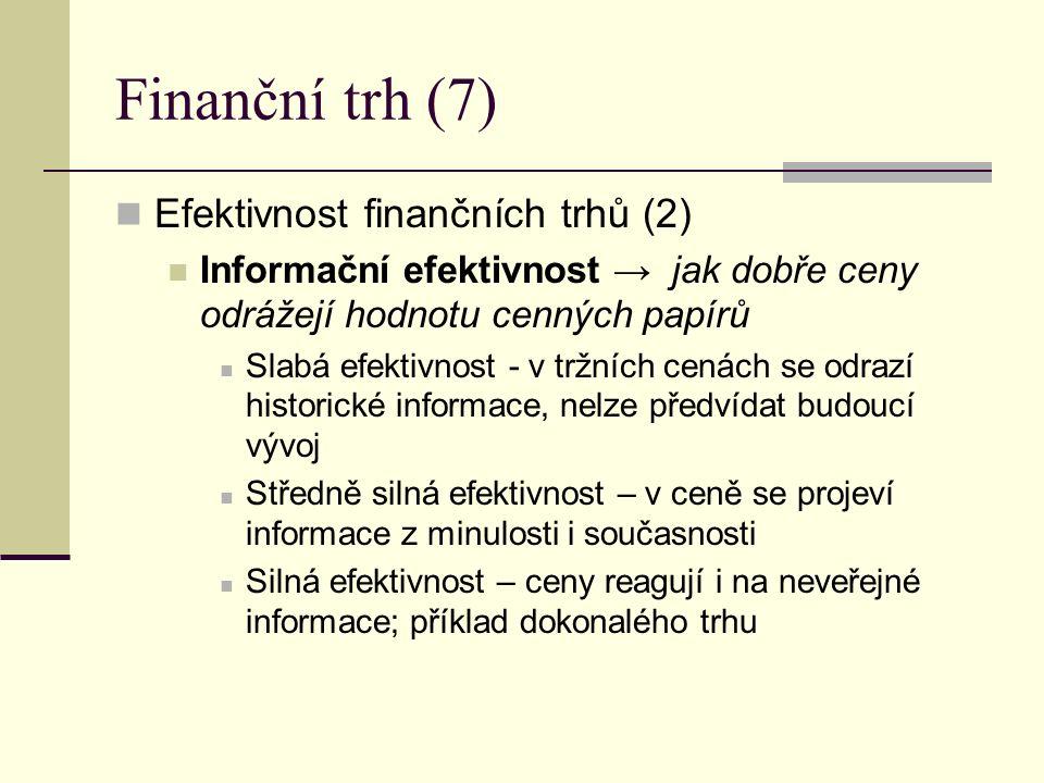Finanční trh (7) Efektivnost finančních trhů (2) Informační efektivnost → jak dobře ceny odrážejí hodnotu cenných papírů Slabá efektivnost - v tržních cenách se odrazí historické informace, nelze předvídat budoucí vývoj Středně silná efektivnost – v ceně se projeví informace z minulosti i současnosti Silná efektivnost – ceny reagují i na neveřejné informace; příklad dokonalého trhu