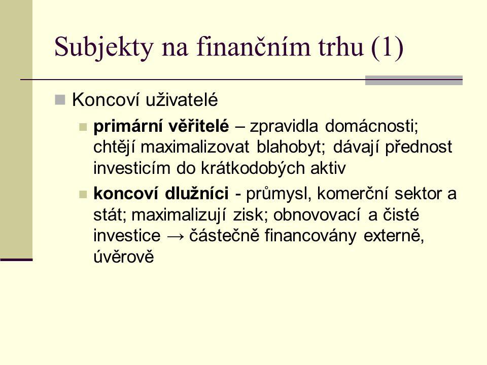 Subjekty na finančním trhu (1) Koncoví uživatelé primární věřitelé – zpravidla domácnosti; chtějí maximalizovat blahobyt; dávají přednost investicím d