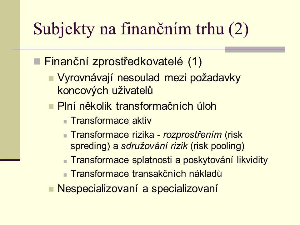 Subjekty na finančním trhu (2) Finanční zprostředkovatelé (1) Vyrovnávají nesoulad mezi požadavky koncových uživatelů Plní několik transformačních úloh Transformace aktiv Transformace rizika - rozprostřením (risk spreding) a sdružování rizik (risk pooling) Transformace splatnosti a poskytování likvidity Transformace transakčních nákladů Nespecializovaní a specializovaní