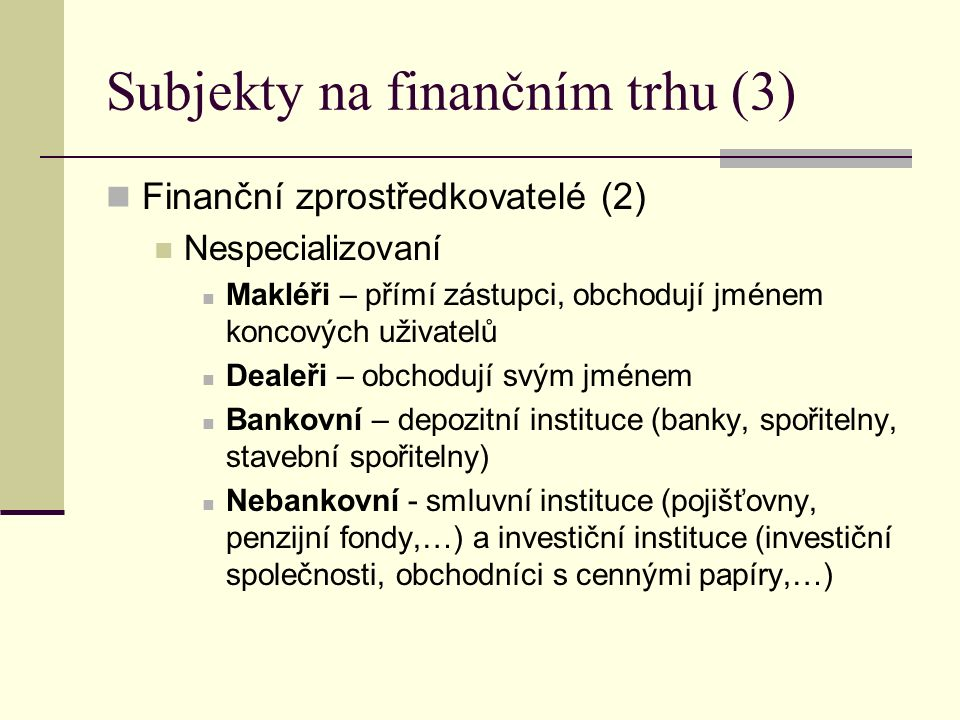 Subjekty na finančním trhu (3) Finanční zprostředkovatelé (2) Nespecializovaní Makléři – přímí zástupci, obchodují jménem koncových uživatelů Dealeři