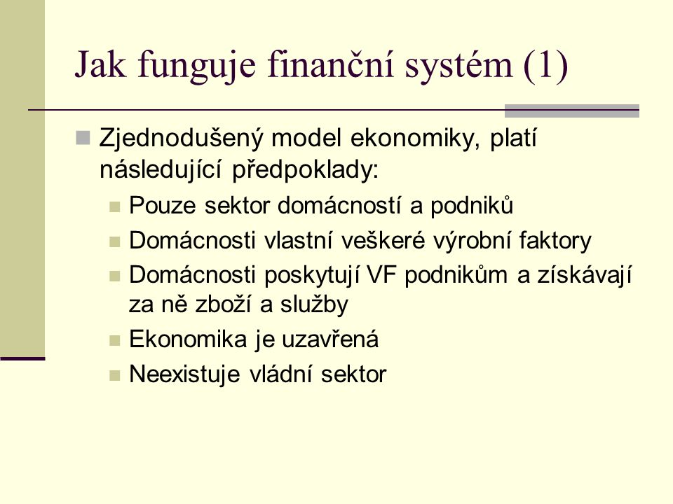 Jak funguje finanční systém (1) Zjednodušený model ekonomiky, platí následující předpoklady: Pouze sektor domácností a podniků Domácnosti vlastní veškeré výrobní faktory Domácnosti poskytují VF podnikům a získávají za ně zboží a služby Ekonomika je uzavřená Neexistuje vládní sektor