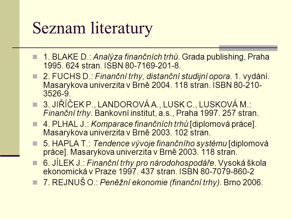 Seznam literatury 1. BLAKE D.: Analýza finančních trhů. Grada publishing, Praha 1995. 624 stran. ISBN 80-7169-201-8. 2. FUCHS D.: Finanční trhy, dista