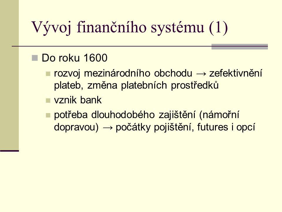 Vývoj finančního systému (1) Do roku 1600 rozvoj mezinárodního obchodu → zefektivnění plateb, změna platebních prostředků vznik bank potřeba dlouhodobého zajištění (námořní dopravou) → počátky pojištění, futures i opcí