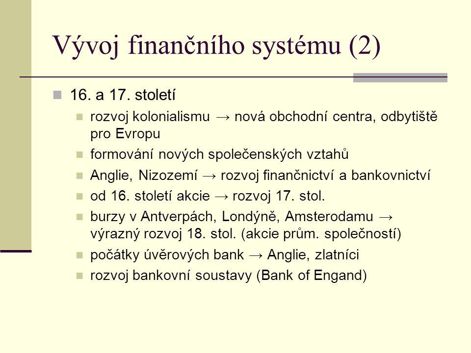 Vývoj finančního systému (2) 16. a 17. století rozvoj kolonialismu → nová obchodní centra, odbytiště pro Evropu formování nových společenských vztahů