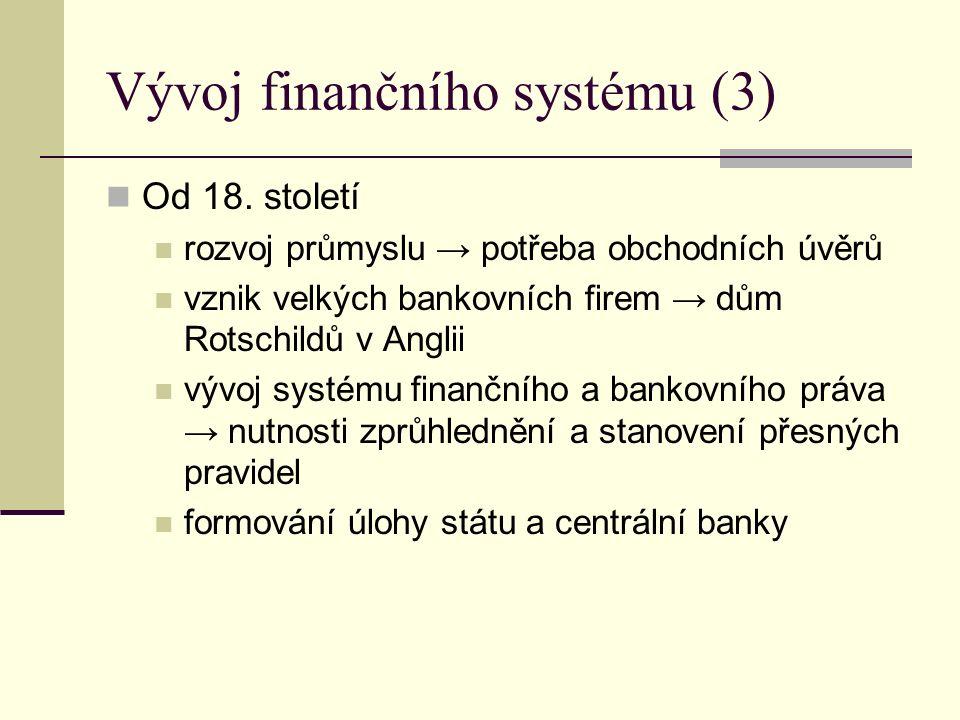 Vývoj finančního systému (3) Od 18. století rozvoj průmyslu → potřeba obchodních úvěrů vznik velkých bankovních firem → dům Rotschildů v Anglii vývoj