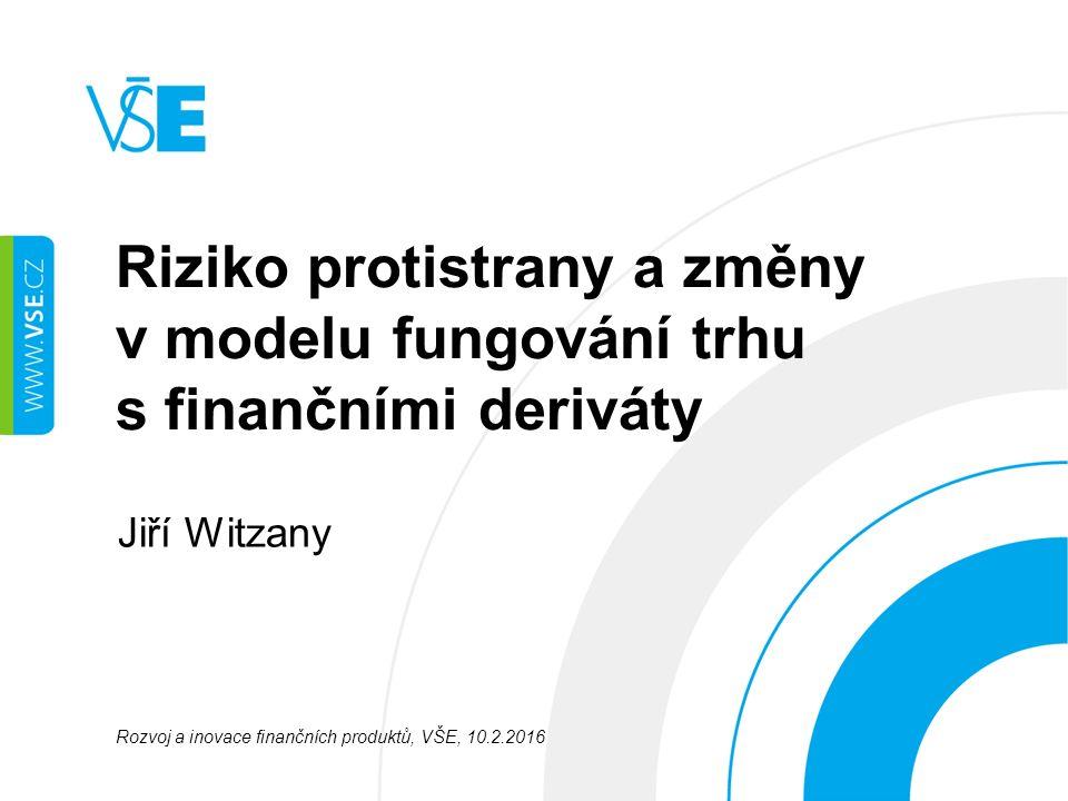 Riziko protistrany a změny v modelu fungování trhu s finančními deriváty Jiří Witzany Rozvoj a inovace finančních produktů, VŠE, 10.2.2016