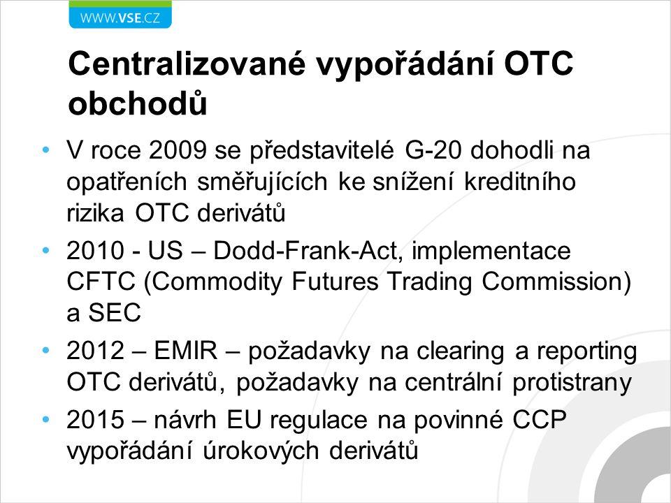 Centralizované vypořádání OTC obchodů V roce 2009 se představitelé G-20 dohodli na opatřeních směřujících ke snížení kreditního rizika OTC derivátů 2010 - US – Dodd-Frank-Act, implementace CFTC (Commodity Futures Trading Commission) a SEC 2012 – EMIR – požadavky na clearing a reporting OTC derivátů, požadavky na centrální protistrany 2015 – návrh EU regulace na povinné CCP vypořádání úrokových derivátů