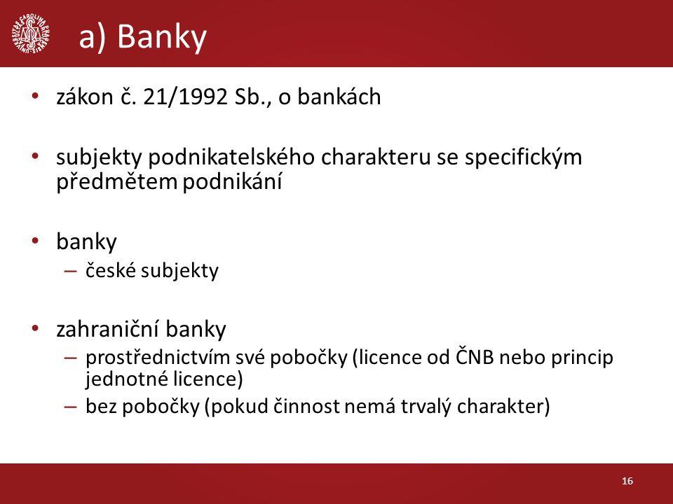 a) Banky zákon č. 21/1992 Sb., o bankách subjekty podnikatelského charakteru se specifickým předmětem podnikání banky – české subjekty zahraniční bank