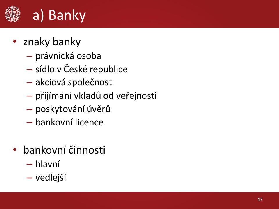 a) Banky znaky banky – právnická osoba – sídlo v České republice – akciová společnost – přijímání vkladů od veřejnosti – poskytování úvěrů – bankovní