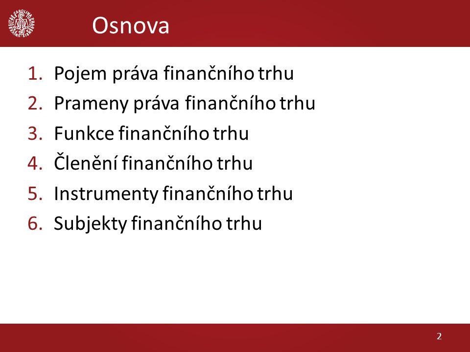 Osnova 1.Pojem práva finančního trhu 2.Prameny práva finančního trhu 3.Funkce finančního trhu 4.Členění finančního trhu 5.Instrumenty finančního trhu 6.Subjekty finančního trhu 2