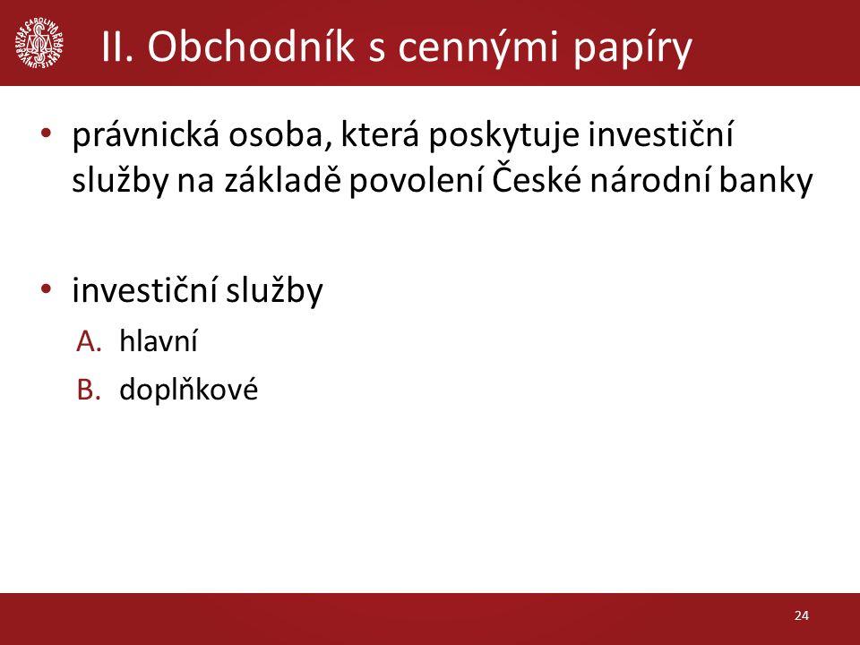 II. Obchodník s cennými papíry 24 právnická osoba, která poskytuje investiční služby na základě povolení České národní banky investiční služby A.hlavn