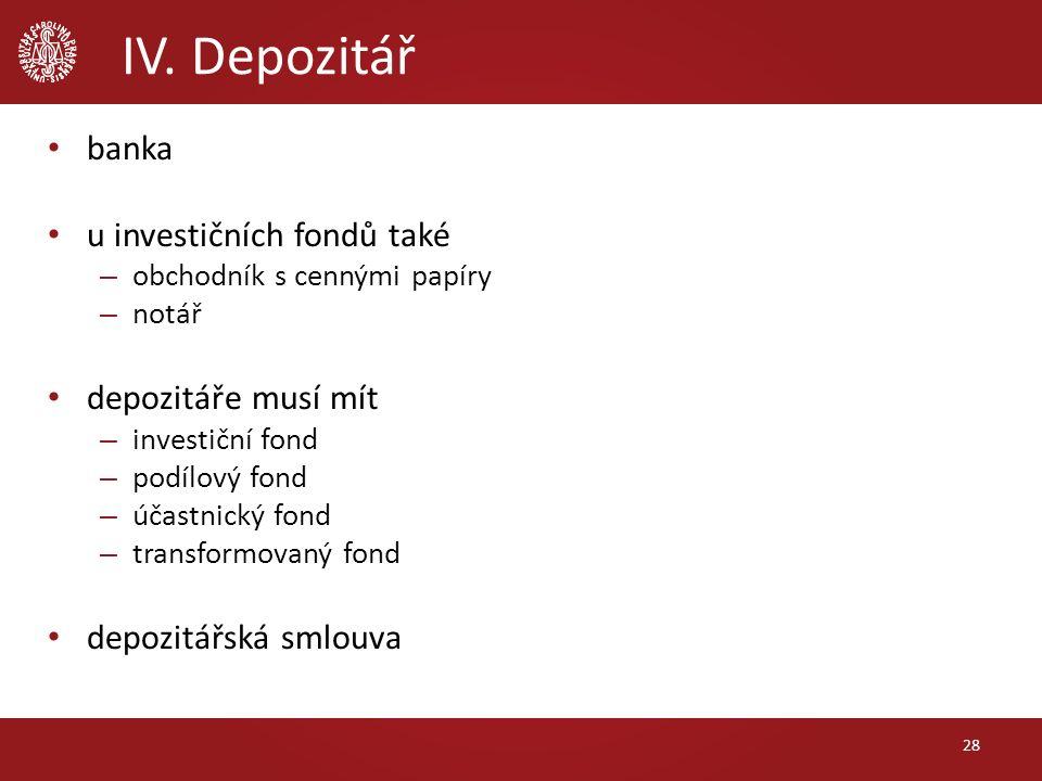 IV. Depozitář 28 banka u investičních fondů také – obchodník s cennými papíry – notář depozitáře musí mít – investiční fond – podílový fond – účastnic