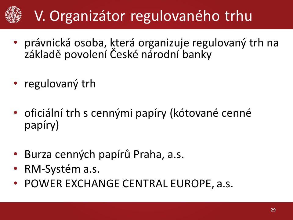 V. Organizátor regulovaného trhu 29 právnická osoba, která organizuje regulovaný trh na základě povolení České národní banky regulovaný trh oficiální