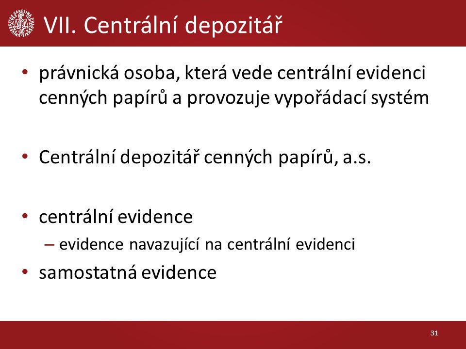 VII. Centrální depozitář 31 právnická osoba, která vede centrální evidenci cenných papírů a provozuje vypořádací systém Centrální depozitář cenných pa
