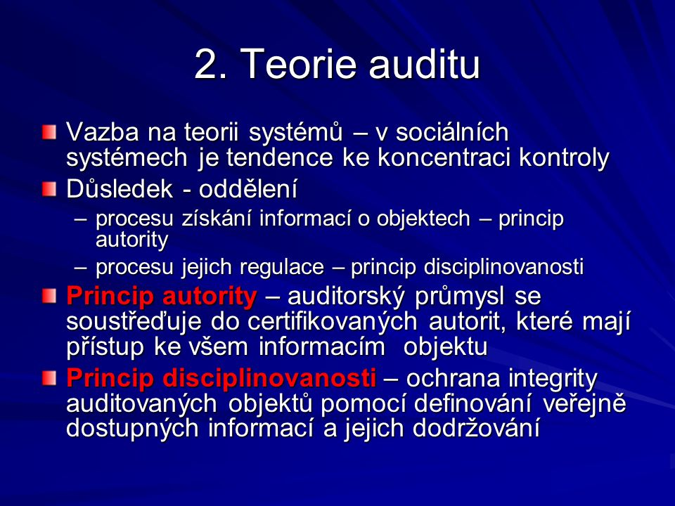 2. Teorie auditu Vazba na teorii systémů – v sociálních systémech je tendence ke koncentraci kontroly Důsledek - oddělení –procesu získání informací o