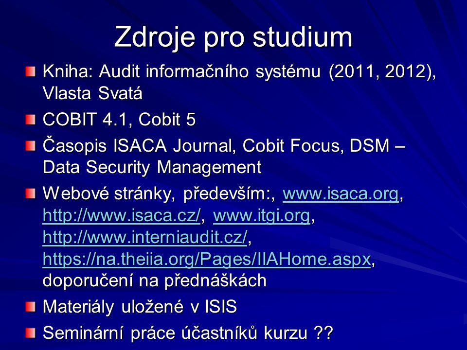Zdroje pro studium Kniha: Audit informačního systému (2011, 2012), Vlasta Svatá COBIT 4.1, Cobit 5 Časopis ISACA Journal, Cobit Focus, DSM – Data Security Management Webové stránky, především:, www.isaca.org, http://www.isaca.cz/, www.itgi.org, http://www.interniaudit.cz/, https://na.theiia.org/Pages/IIAHome.aspx, doporučení na přednáškách www.isaca.org http://www.isaca.cz/www.itgi.org http://www.interniaudit.cz/ https://na.theiia.org/Pages/IIAHome.aspxwww.isaca.org http://www.isaca.cz/www.itgi.org http://www.interniaudit.cz/ https://na.theiia.org/Pages/IIAHome.aspx Materiály uložené v ISIS Seminární práce účastníků kurzu