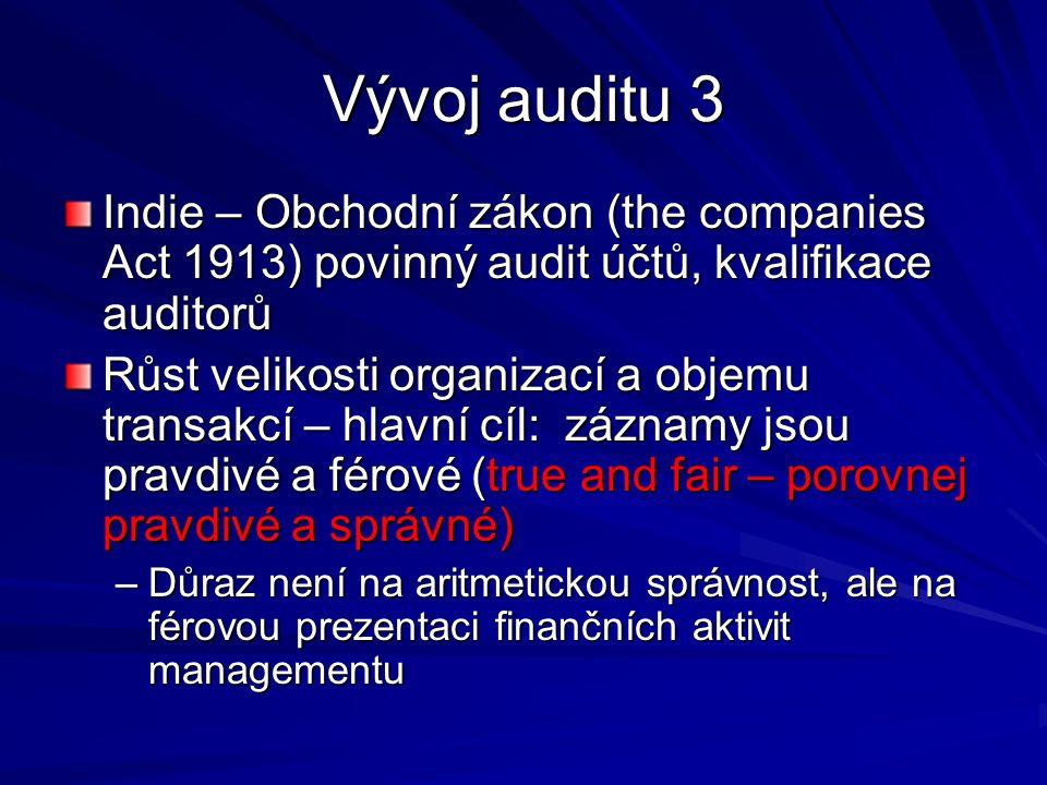 Vývoj auditu 3 Indie – Obchodní zákon (the companies Act 1913) povinný audit účtů, kvalifikace auditorů Růst velikosti organizací a objemu transakcí – hlavní cíl: záznamy jsou pravdivé a férové (true and fair – porovnej pravdivé a správné) –Důraz není na aritmetickou správnost, ale na férovou prezentaci finančních aktivit managementu