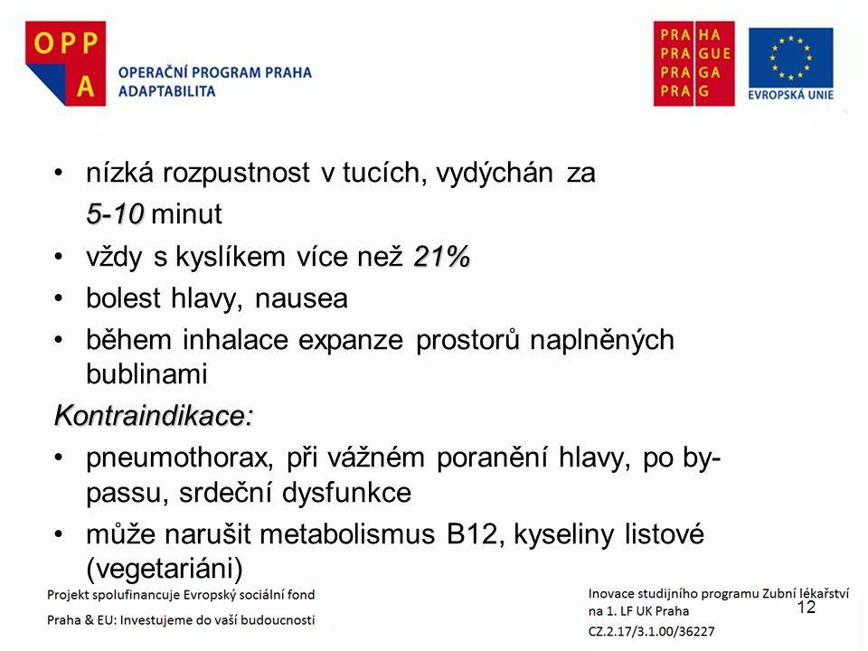 nízká rozpustnost v tucích, vydýchán za 5-10 5-10 minut 21%vždy s kyslíkem více než 21% bolest hlavy, nausea během inhalace expanze prostorů naplněných bublinamiKontraindikace: pneumothorax, při vážném poranění hlavy, po by- passu, srdeční dysfunkce může narušit metabolismus B12, kyseliny listové (vegetariáni) 12