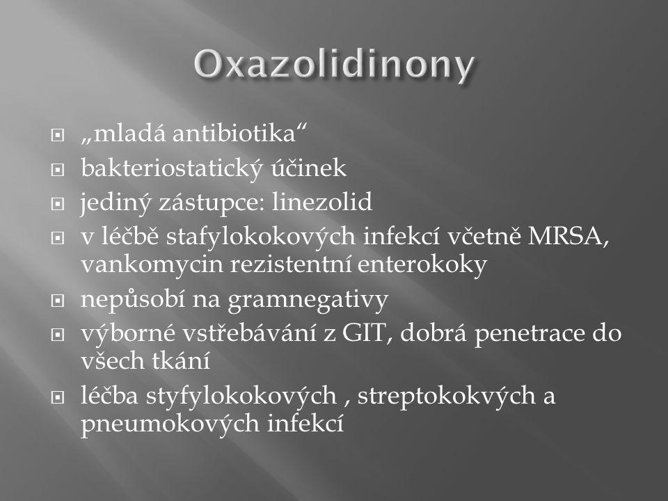 """ """"mladá antibiotika  bakteriostatický účinek  jediný zástupce: linezolid  v léčbě stafylokokových infekcí včetně MRSA, vankomycin rezistentní enterokoky  nepůsobí na gramnegativy  výborné vstřebávání z GIT, dobrá penetrace do všech tkání  léčba styfylokokových, streptokokvých a pneumokových infekcí"""