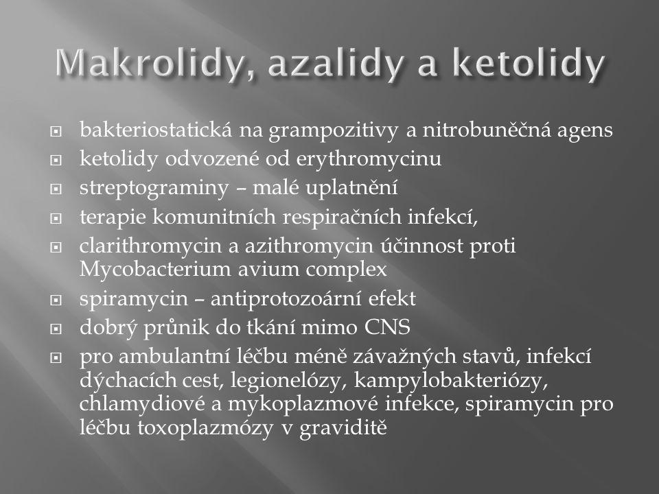  bakteriostatická na grampozitivy a nitrobuněčná agens  ketolidy odvozené od erythromycinu  streptograminy – malé uplatnění  terapie komunitních respiračních infekcí,  clarithromycin a azithromycin účinnost proti Mycobacterium avium complex  spiramycin – antiprotozoární efekt  dobrý průnik do tkání mimo CNS  pro ambulantní léčbu méně závažných stavů, infekcí dýchacích cest, legionelózy, kampylobakteriózy, chlamydiové a mykoplazmové infekce, spiramycin pro léčbu toxoplazmózy v graviditě