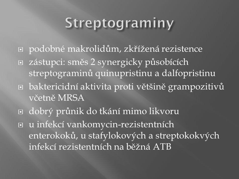  podobné makrolidům, zkřížená rezistence  zástupci: směs 2 synergicky působících streptograminů quinupristinu a dalfopristinu  baktericidní aktivita proti většině grampozitivů včetně MRSA  dobrý průnik do tkání mimo likvoru  u infekcí vankomycin-rezistentních enterokoků, u stafylokových a streptokokvých infekcí rezistentních na běžná ATB