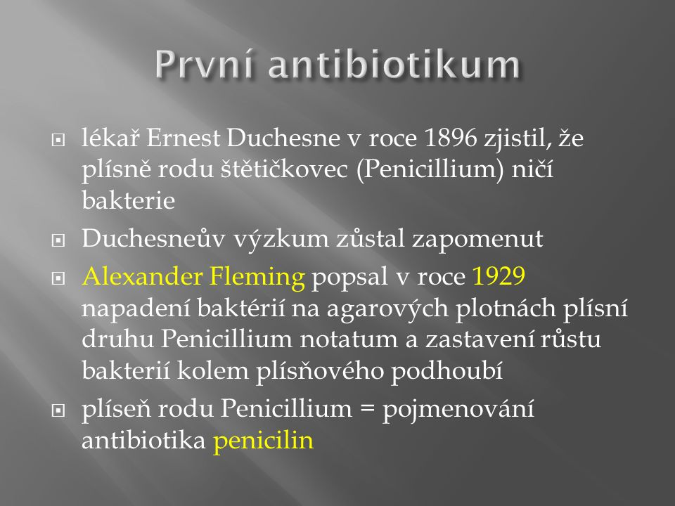  lékař Ernest Duchesne v roce 1896 zjistil, že plísně rodu štětičkovec (Penicillium) ničí bakterie  Duchesneův výzkum zůstal zapomenut  Alexander Fleming popsal v roce 1929 napadení baktérií na agarových plotnách plísní druhu Penicillium notatum a zastavení růstu bakterií kolem plísňového podhoubí  plíseň rodu Penicillium = pojmenování antibiotika penicilin