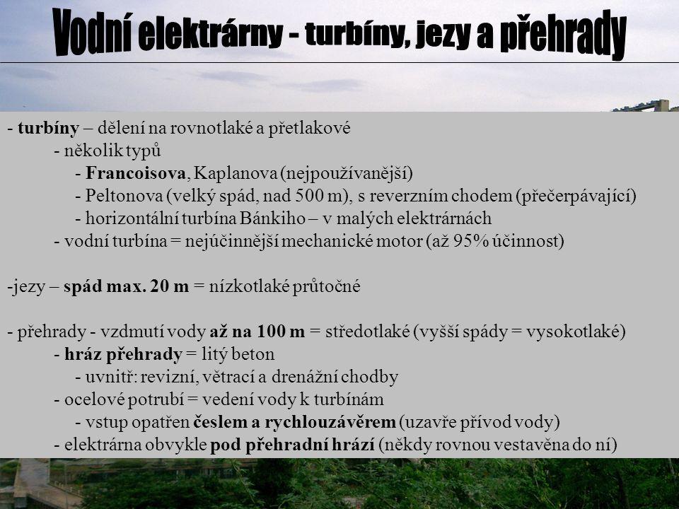 - turbíny – dělení na rovnotlaké a přetlakové - několik typů - Francoisova, Kaplanova (nejpoužívanější) - Peltonova (velký spád, nad 500 m), s reverzním chodem (přečerpávající) - horizontální turbína Bánkiho – v malých elektrárnách - vodní turbína = nejúčinnější mechanické motor (až 95% účinnost) -jezy – spád max.