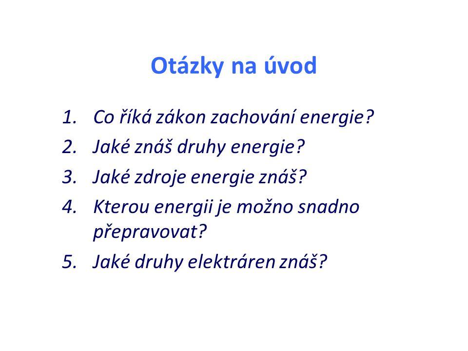 Otázky na úvod 1.Co říká zákon zachování energie? 2.Jaké znáš druhy energie? 3.Jaké zdroje energie znáš? 4.Kterou energii je možno snadno přepravovat?