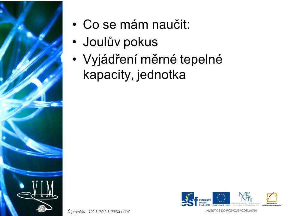 Č.projektu : CZ.1.07/1.1.06/03.0057 Co se mám naučit: Joulův pokus Vyjádření měrné tepelné kapacity, jednotka