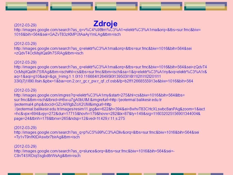 Zdroje (2012-03-29) http://images.google.com/search as_q=v%C4%9Btrn%C3%A1+elektr%C3%A1rna&orq=&tbs=sur:fmc&biw= 1016&bih=564&sei=GAZvT83zKMPUtAaAyYmLAg&tbm=isch (2012-03-29) http://images.google.com/search as_q=elektr%C3%A1rna&orq=&tbs=sur:fmc&biw=1016&bih=564&sei =zQdvT4OcMsjitQa9h7SRAg&tbm=isch (2012-03-29) http://images.google.com/search as_q=elektr%C3%A1rna&orq=&tbs=sur:fmc&biw=1016&bih=564&sei=zQdvT4 OcMsjitQa9h7SRAg&tbm=isch#hl=cs&tbs=sur:fmc&tbm=isch&sa=1&q=elektr%C3%A1ny&oq=elektr%C3%A1r& aq=1&aqi=g10&aql=&gs_l=img.1.1.0l10.116684l126495l0l139503l16l11l2l1l1l2l201l11 33l0j7j1l8l0.llsin.&pbx=1&bav=on.2,or.r_gc.r_pw.r_qf.,cf.osb&fp=b2ff12668555913e&biw=1016&bih=564 (2012-03-29) http://images.google.com/imgres q=elektr%C3%A1rny&start=275&hl=cs&biw=1016&bih=564&tbs= sur:fmc&tbm=isch&tbnid=iH6w-u7gA0bUIM:&imgrefurl=http://jeotermal.balikesir.edu.tr /jeotermal4.php&docid=GZcAWIgbZoX2UM&imgurl=http ://jeotermal.balikesir.edu.tr/images/resim11.jpg&w=622&h=394&ei=8whvT83CHcXLswbc8anPAg&zoom=1&iact =hc&vpx=694&vpy=272&dur=17715&hovh=179&hovw=282&tx=87&ty=149&sig=116032025156901344004& page=24&tbnh=178&tbnw=265&ndsp=12&ved=1t:429,r:11,s:275 (2012-03-29) http://images.google.com/search as_q=p%C5%99%C3%ADliv&orq=&tbs=sur:fmc&biw=1016&bih=564&sei =Ty1vT9nfKtDAswbr7birAg&tbm=isch (2012-03-29) http://images.google.com/search as_q=slunce&orq=&tbs=sur:fmc&biw=1016&bih=564&sei=- C9vT4SRDojSsgbd8rWsAg&tbm=isch