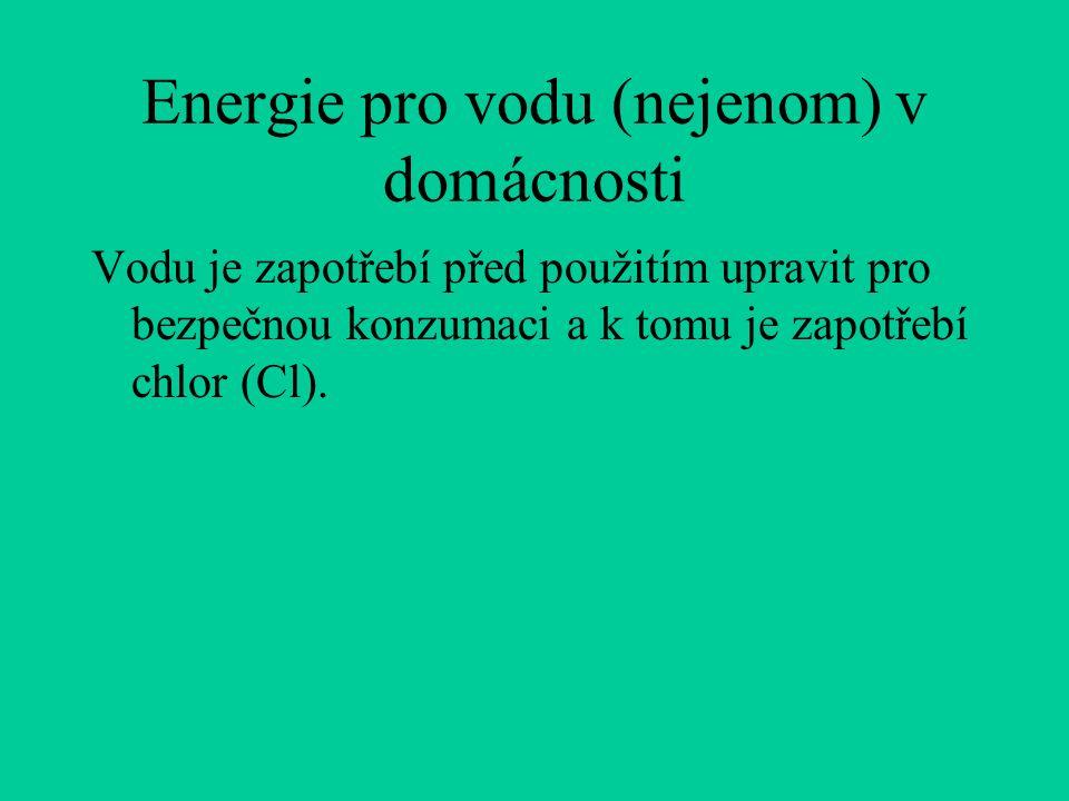 Energie pro vodu (nejenom) v domácnosti Vodu je zapotřebí před použitím upravit pro bezpečnou konzumaci a k tomu je zapotřebí chlor (Cl).