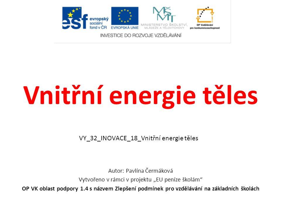 """Vnitřní energie těles Autor: Pavlína Čermáková Vytvořeno v rámci v projektu """"EU peníze školám"""" OP VK oblast podpory 1.4 s názvem Zlepšení podmínek pro"""