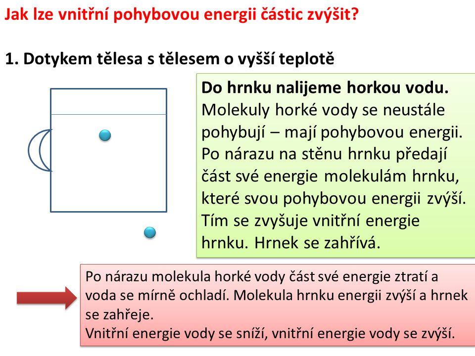 Jak lze vnitřní pohybovou energii částic zvýšit? 1. Dotykem tělesa s tělesem o vyšší teplotě Do hrnku nalijeme horkou vodu. Molekuly horké vody se neu