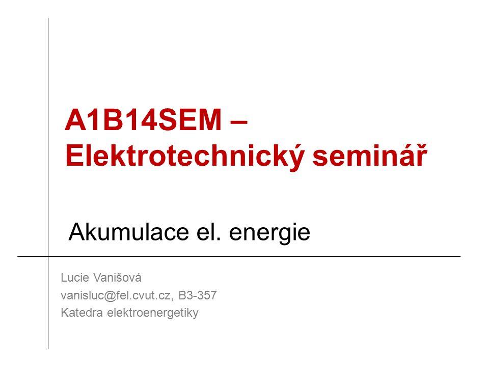 A1B14SEM – Elektrotechnický seminář Lucie Vanišová vanisluc@fel.cvut.cz, B3-357 Katedra elektroenergetiky Akumulace el.