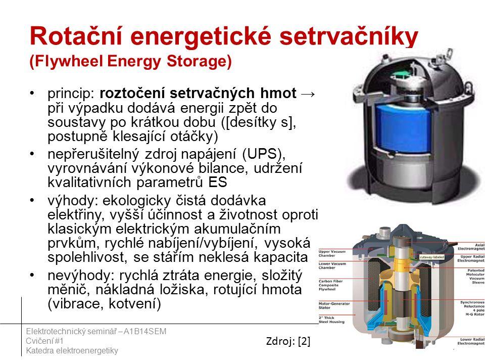 Rotační energetické setrvačníky (Flywheel Energy Storage) princip: roztočení setrvačných hmot → při výpadku dodává energii zpět do soustavy po krátkou dobu ([desítky s], postupně klesající otáčky) nepřerušitelný zdroj napájení (UPS), vyrovnávání výkonové bilance, udržení kvalitativních parametrů ES výhody: ekologicky čistá dodávka elektřiny, vyšší účinnost a životnost oproti klasickým elektrickým akumulačním prvkům, rychlé nabíjení/vybíjení, vysoká spolehlivost, se stářím neklesá kapacita nevýhody: rychlá ztráta energie, složitý měnič, nákladná ložiska, rotující hmota (vibrace, kotvení) 7 Elektrotechnický seminář – A1B14SEM Cvičení #1 Katedra elektroenergetiky Zdroj: [2]