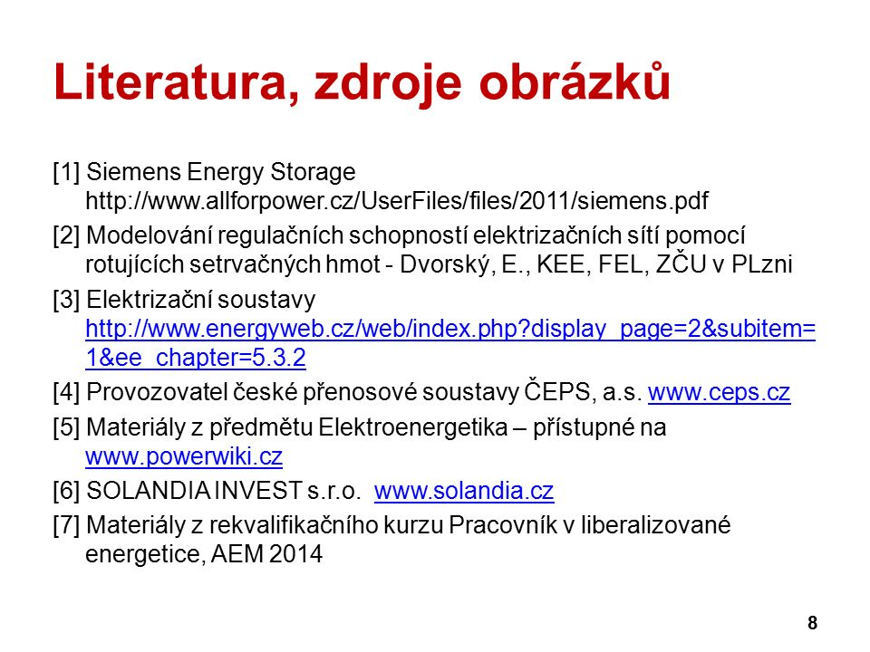 Literatura, zdroje obrázků [1] Siemens Energy Storage http://www.allforpower.cz/UserFiles/files/2011/siemens.pdf [2] Modelování regulačních schopností elektrizačních sítí pomocí rotujících setrvačných hmot - Dvorský, E., KEE, FEL, ZČU v PLzni [3] Elektrizační soustavy http://www.energyweb.cz/web/index.php?display_page=2&subitem= 1&ee_chapter=5.3.2 http://www.energyweb.cz/web/index.php?display_page=2&subitem= 1&ee_chapter=5.3.2 [4] Provozovatel české přenosové soustavy ČEPS, a.s.