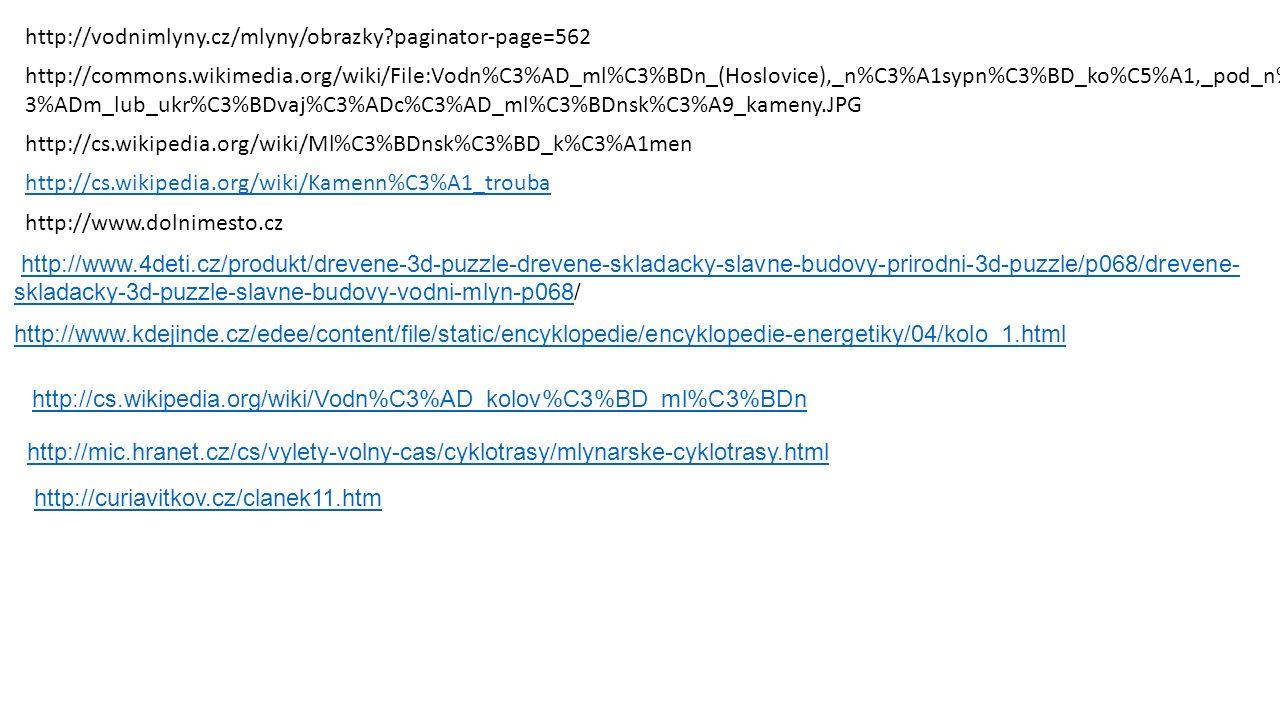 http://vodnimlyny.cz/mlyny/obrazky paginator-page=562 http://commons.wikimedia.org/wiki/File:Vodn%C3%AD_ml%C3%BDn_(Hoslovice),_n%C3%A1sypn%C3%BD_ko%C5%A1,_pod_n%C 3%ADm_lub_ukr%C3%BDvaj%C3%ADc%C3%AD_ml%C3%BDnsk%C3%A9_kameny.JPG http://cs.wikipedia.org/wiki/Ml%C3%BDnsk%C3%BD_k%C3%A1men http://cs.wikipedia.org/wiki/Kamenn%C3%A1_trouba http://www.dolnimesto.cz http://www.4deti.cz/produkt/drevene-3d-puzzle-drevene-skladacky-slavne-budovy-prirodni-3d-puzzle/p068/drevene- skladacky-3d-puzzle-slavne-budovy-vodni-mlyn-p068/http://www.4deti.cz/produkt/drevene-3d-puzzle-drevene-skladacky-slavne-budovy-prirodni-3d-puzzle/p068/drevene- skladacky-3d-puzzle-slavne-budovy-vodni-mlyn-p068 http://www.kdejinde.cz/edee/content/file/static/encyklopedie/encyklopedie-energetiky/04/kolo_1.html http://cs.wikipedia.org/wiki/Vodn%C3%AD_kolov%C3%BD_ml%C3%BDn http://mic.hranet.cz/cs/vylety-volny-cas/cyklotrasy/mlynarske-cyklotrasy.html http://curiavitkov.cz/clanek11.htm